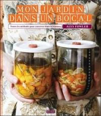 Alys Fowler - Mon jardin dans un bocal - Toutes les méthodes pour conserver fruits et légumes.