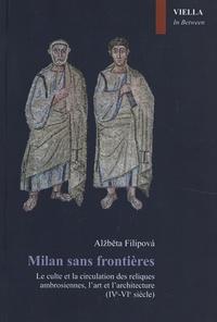 Alzbeta Filipova - Milan sans frontières - Le culte et la circulation des reliques ambrosiennes, l'art et l'architecture (IVe-VIe siècle).