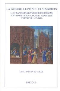 Amable Sablon du Corail - La guerre, le prince et ses sujets - Les finances des Pays-Bas bourguignons sous Marie de Bourgogne et Maximilien d'Autriche (1477-1493).