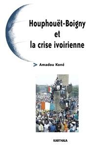 Amadou Koné - Houphouët-Boigny et la crise ivoirienne.