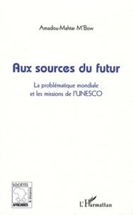 Amadou Mahtar M'Bow - Aux sources du futur - La problématique mondiale et les missions de l'UNESCO.