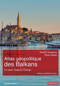 Amaël Cattaruzza et Pierre Sintès - Atlas géopolitique des Balkans - Un autre visage de l'Europe.