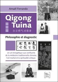 Amaël Ferrando - Qigong Tuina - Un art énergétique aux confluents de la médecine traditionnelle chinoise, l'art martial et la spiritualité antique - Philosophie et diagnostic.