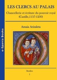 Amaia Arizaleta - Les clercs au palais - Chancellerie et écriture du pouvoir royal (Castille, 1157-1230).