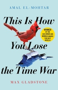 Amal El-Mohtar et Max Gladstone - This is How You Lose the Time War - An epic time-travelling love story, winner of the Hugo and Nebula Awards for Best Novella.