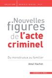 Amal Hachet - Nouvelles figures de l'acte criminel - Du monstrueux au familier.