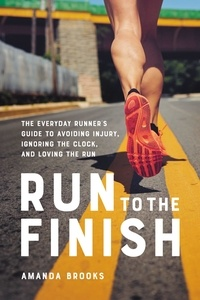 Amanda Brooks - Run to the Finish - The Everyday Runner's Guide to Avoiding Injury, Ignoring the Clock, and Loving the Run.