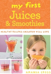 Amanda Cross - My First Juices and Smoothies - Healthy recipes children will love.