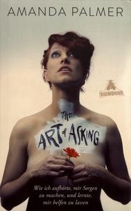 Amanda Palmer - The Art of Asking - Wie ich aufhörte, mir Sorgen zu machen, und lernte, mir helfen zu lassen.