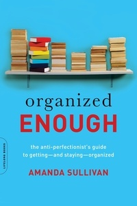 Amanda Sullivan - Organized Enough - The Anti-Perfectionist's Guide to Getting -- and Staying -- Organized.