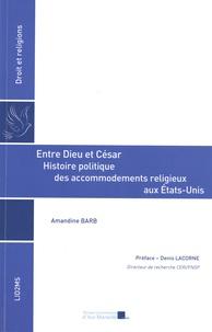 Amandine Barb - Entre Dieu et César - Histoire politique des accommodements religieux aux Etats-Unis.