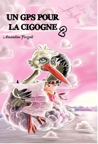 Amandine Forgali - Un GPS pour la cigogne Tome 2.