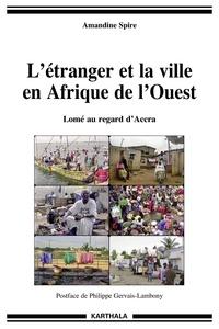 Amandine Spire - L'étranger et la ville en Afrique de l'Ouest - Lomé au regard d'Accra.