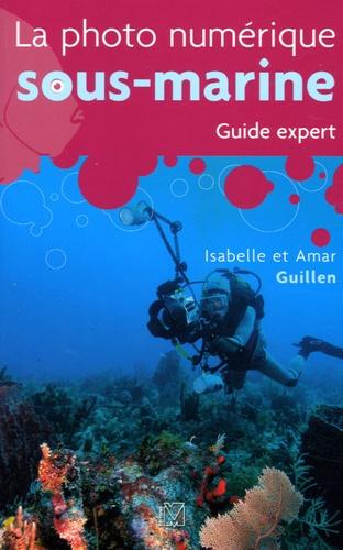 Amar Guillen et Isabelle Guillen - La photo numérique sous-marine - Guide expert.