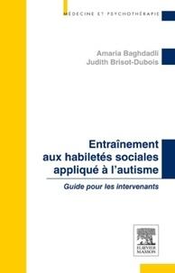 Amaria Baghdadli et Judith Brisot-Dubois - Entraînement aux habiletés sociales appliqué à l'autisme - Guide pour les intervenants.