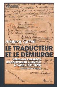Amaury Catel - Le traducteur et le démiurge - Hermann Ewerbeck, un communiste allemand à Paris (1841-1860).