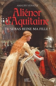 Amaury Venault - Aliénor d'Aquitaine Tome 1 : Tu seras reine ma fille !.