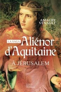 Amaury Venault - Aliénor d'Aquitaine Tome 3 : A Jérusalem.