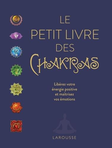 Le petit livre des chakras. Libérez votre énergie positive et maîtrisez vos émotions