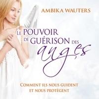 Ambika Wauters et Caroline Boyer - Le pouvoir de guérison des anges : Comment ils nous guident et nous protègent - Le pouvoir de guérison des anges.