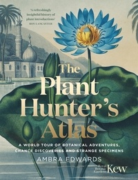 Ambra Edwards - The Plant-Hunter's Atlas - A World Tour of Botanical Adventures, Chance Discoveries and Strange Specimens.