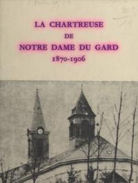 Ambroise Bulliat et Paul Dentin - La chartreuse de Notre-Dame du Gard, 1870-1906.