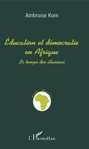 Ambroise Kom - Education et démocratie en Afrique - Le temps des illusions.