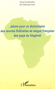 Ambroise Kom - Jalons pour un dictionnaire des oeuvres littéraires de langue française des pays du Maghreb.