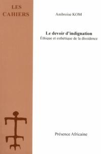 Ambroise Kom - Le devoir d'indignation - Ethique et esthétique de la dissidence.