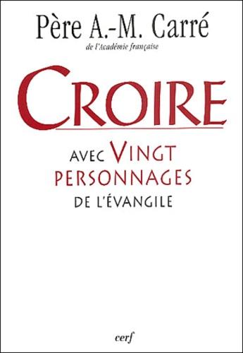 Ambroise-Marie Carré - Croire avec vingt personnages de l'Evangile.