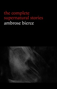 Ambrose Bierce - Ambrose Bierce: The Complete Supernatural Stories (50+ tales of horror and mystery: The Willows, The Damned Thing, An Occurrence at Owl Creek Bridge, The Boarded Window...) (Halloween Stories).