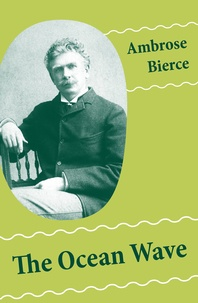 Ambrose Bierce - The Ocean Wave (4 Sea Adventures: A Shipwreckollection + The Captain of The Camel + The Man Overboard + A Cargo of Cat).