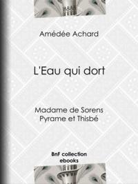 Amédée Achard - L'Eau qui dort - Madame de Sorens ; Pyrame et Thisbé.