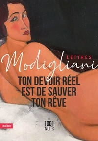 Amedeo Modigliani - Ton devoir réel est de sauver ton rêve - Lettres et notes.