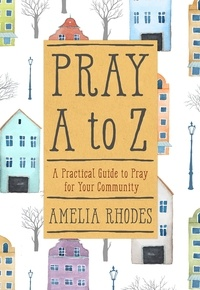 Amelia Rhodes - Pray A to Z - A Practical Guide To Pray For Your Community.