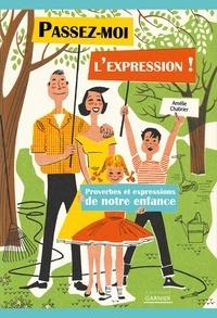 Amélie Chabrier - Passez-moi l'expression ! - Proverbes et expressions de notre enfance.