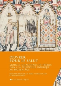 Amélie de las Heras et Florian Gallon - Oeuvrer pour le salut - Moines, chanoines et frères dans la Péninsule ibérique au Moyen Age.