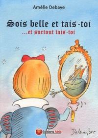 Amélie Debaye - Sois belle et tais-toi... Et surtout tais-toi.