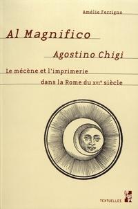 Amélie Ferrigno - Al Magnifico Agostino Chigi - Le mécène et l'imprimerie dans la Rome du XVIe siècle.