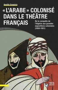 """Amélie Gregório - """"L'Arabe"""" colonisé dans le théâtre français - De la conquête de l'Algérie aux grandes expositions coloniales (1830-1931)."""