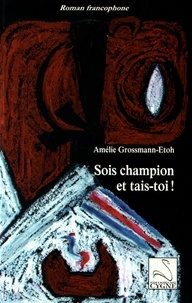 Amélie Grossmann-Etoh - Sois champion et tais-toi !.