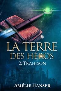 Amélie Hanser - La terre des héros Tome 2 : Trahison.