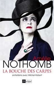 Amélie Nothomb et Michel Robert - La bouche des carpes - Entretiens avec Michel Robert.
