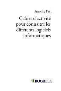 Cahier d'activité pour connaitre les différents logiciels informatiques - Amélie Piel pdf epub