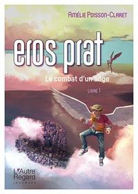 Amélie Poisson-Claret - Eros Prat Tome 1 : Le combat d'un ange.
