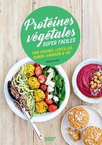 Amélie Roman et Sophie Dumont - Protéines végétales super faciles - Pois chiches, lentilles, quinoa, sarrasin & cie.