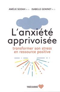 Amélie Seidah et Isabelle Geninet - L'anxiété apprivoisée - Transformer son stress en ressource positive.
