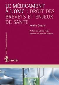 Amelle Guesmi - Le médicament à l'OMC : droit des brevets et enjeux de santé.
