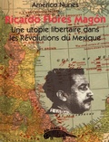 Americo Nunes - Ricardo Flores Magon, une utopie libertaire dans les révolutions du Mexique.