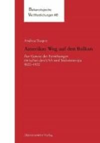 Amerikas Weg auf den Balkan - Zur Genese der Beziehungen zwischen den USA und Südosteuropa 1820-1920.